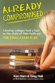 Already Compromised - Christian colleges took a test on the state of faith and the final exam is in ebook by Dr. Greg Hall,Steve Ham,Todd Hillard