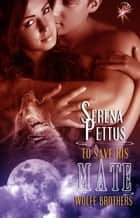 To Save His Mate - Wolfe Brothers Series, Book Three ebook by Serena Pettus
