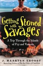 Getting Stoned with Savages - A Trip Through the Islands of Fiji and Vanuatu ebook by J. Maarten Troost