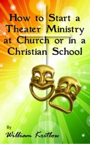 How To Start A Church or Christian School Theater Ministry ebook by William Kritlow