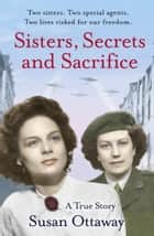 Sisters, Secrets and Sacrifice: The True Story of WWII Special Agents Eileen and Jacqueline Nearne ebook by Susan Ottaway