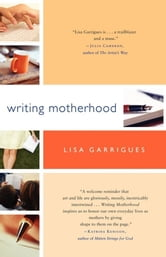 Writing Motherhood - Tapping Into Your Creativity as a Mother and a Writer ebook by Lisa Garrigues
