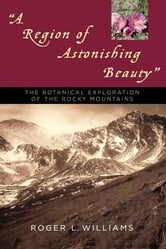 A Region of Astonishing Beauty - The Botanical Exploration of the Rocky Mountains ebook by Roger L. Williams