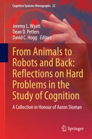 From Animals to Robots and Back: Reflections on Hard Problems in the Study of Cognition - A Collection in Honour of Aaron Sloman ebook by Jeremy L. Wyatt,Dean D. Petters,David Hogg