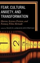 Fear, Cultural Anxiety, and Transformation - Horror, Science Fiction, and Fantasy Films Remade ebook by Scott A. Lukas, John Marmysz, Shane Borrowman,...