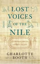 Lost Voices of the Nile - Everyday Life in Ancient Egypt ebook by Charlotte Booth