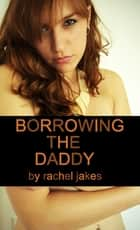 Borrowing the Daddy ebook by Rachel Jakes