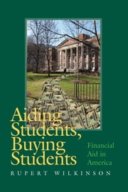 Aiding Students, Buying Students: Financial Aid in America ebook by Wilkinson, Rupert