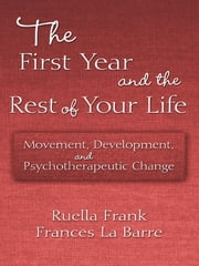 The First Year and the Rest of Your Life - Movement, Development, and Psychotherapeutic Change ebook by Ruella Frank,Frances La Barre