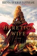 The Heretic's Wife - A Novel ebook by Brenda Rickman Vantrease