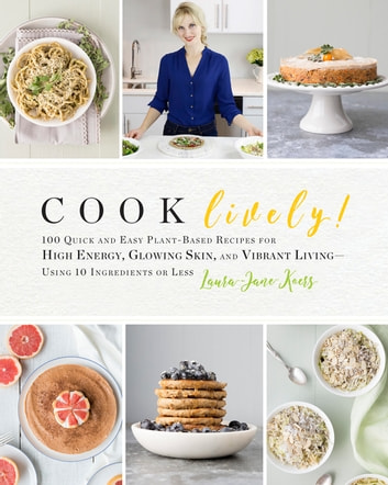 Cook Lively! - 100 Quick and Easy Plant-Based Recipes for High Energy, Glowing Skin, and Vibrant Living-Using 10 Ingredients or Less ebook by Laura-Jane Koers