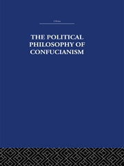 The Political Philosophy of Confucianism - An interpretation of the social and political ideas of Confucius, his forerunners, and his early disciples. ebook by Leonard Shihlien Hsü