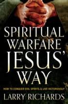 Spiritual Warfare Jesus' Way - How to Conquer Evil Spirits and Live Victoriously ebook by Larry Richards