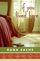 If You Lived Here - A Novel ebook by Dana Sachs