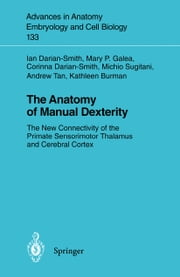 The Anatomy of Manual Dexterity - The New Connectivity of the Primate Sensorimotor Thalamus and Cerebral Cortex ebook by Ian Darian-Smith,Mary P. Galea,Corinna Darian-Smith,Michio Sugitani,Andrew Tan,Kathleen Burman