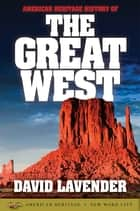 American Heritage History of the Great West ebook by David Lavender