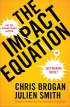 The Impact Equation - Are You Making Things Happen or Just Making Noise? ebook by Chris Brogan, Julien Stanwell Smith
