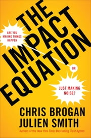 The Impact Equation - Are You Making Things Happen or Just Making Noise? ebook by Chris Brogan,Julien Stanwell Smith
