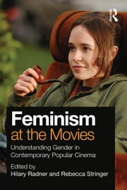 Feminism at the Movies - Understanding Gender in Contemporary Popular Cinema ebook by Hilary Radner,Rebecca Stringer