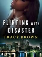Flirting with Disaster - A Novel ebook by Tracy Brown