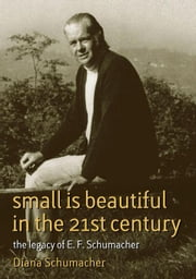 Small Is Beautiful in the 21st Century: The Legacy of E. F. Schumacher ebook by Schumacher, Diana
