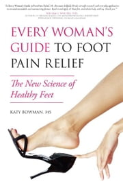 Every Woman's Guide to Foot Pain Relief - The New Science of Healthy Feet ebook by Katy  Bowman