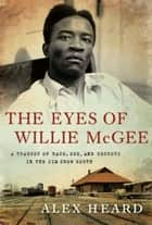 The Eyes of Willie McGee - A Tragedy of Race, Sex, and Secrets in the Jim Crow South ebook by Alex Heard
