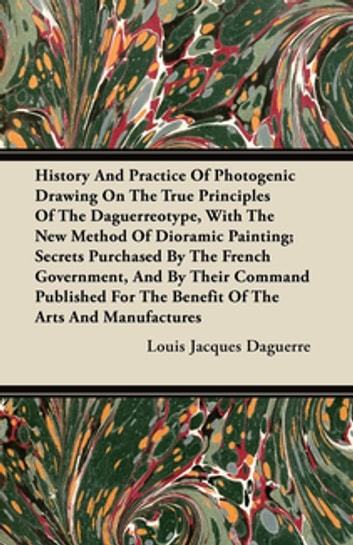 History And Practice Of Photogenic Drawing On The True Principles Of The Daguerreotype, With The New Method Of Dioramic Painting; Secrets Purchased By The French Government, And By Their Command Published For The Benefit Of The Arts And Manufactures ebook by Louis Jacques Daguerre