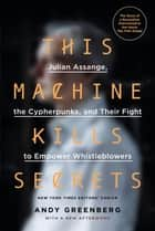 This Machine Kills Secrets - Julian Assange, the Cypherpunks, and Their Fight to Empower Whistleblowers ebook by Andy Greenberg