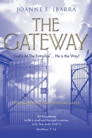 The Gateway - God's At The Entrance...He is the Way! Strengthening Your Spiritual Gates ebook by Joanne E. Ibarra