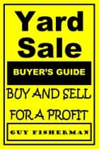 Yard Sale Buyer's Guide: Buy and Sell for Profit ebook by Guy Fisherman
