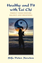 Healthy and Fit with Tai Chi - Perfect Your Posture, Balance, and Breathing ebook by Sifu Peter Newton,Jeff Cushing