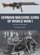 German Machine Guns of World War I - MG 08 and MG 08/15 ebook by Dr Stephen Bull, Johnny Shumate, Alan Gilliland