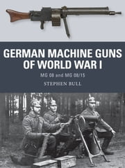 German Machine Guns of World War I - MG 08 and MG 08/15 ebook by Dr Stephen Bull,Johnny Shumate,Alan Gilliland