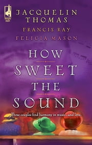 How Sweet the Sound - Make a Joyful Noise\Then Sings My Soul\Heart Songs ebook by Jacquelin Thomas, Francis Ray, Felicia Mason