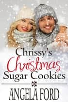 Chrissy's Christmas Sugar Cookies - Sweet Christmas Romances 2017 ebook by Angela Ford