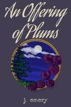 An Offering of Plums ebook by J. Emery