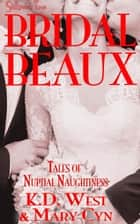 Bridal Beaux: Tales of Nuptial Naughtiness - Wedding Belles & Bridal Beaux, #2 ebook by K.D. West, Mary Cyn