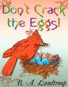 Don't Crack the Eggs! ebook by B.A. Landtroop