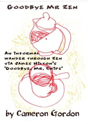 "Goodbye Mr. Zen: An informal wander through Zen via James Hilton's ""Goodbye, Mr. Chips"" ebook by Cameron Gordon"