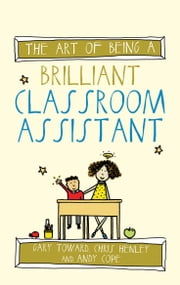 The Art of Being a Brilliant Classroom Assistant ebook by Gary Toward,Chris Henley,Andy Cope,Amy Bradley