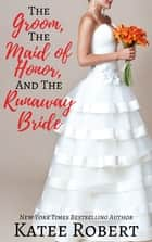 The Groom, The Maid of Honor, and The Runaway Bride ebook by Katee Robert