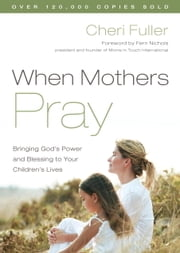 When Mothers Pray - Bringing God's Power and Blessing to Your Children's Lives ebook by Cheri Fuller