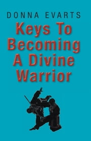 Keys To Becoming A Divine Warrior ebook by Donna Evarts