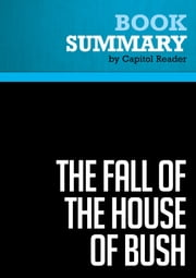Summary of The Fall of the House of Bush: The Untold Story of How a Band of True Believers Seized the Executive Branch, Started the Iraq War, and Still Imperils America's Future - Craig Unger ebook by Capitol Reader