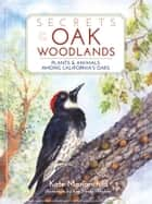 Secrets of the Oak Woodlands - Plants and Animals among California's Oaks ebook by Kate Marianchild, Ann Meyer Maglinte
