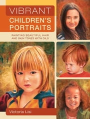 Vibrant Children's Portraits: Painting Beautiful Hair and Skin Tones with Oils ebook by Victoria Lisi