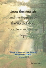 Jesus the Messiah and the Promises of the Word of God, Your Sure and Secure Hope ebook by Leon Leahy