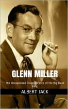 Glenn Miller: The Unexplained Disappearance of the Big Band King ebook by Albert Jack