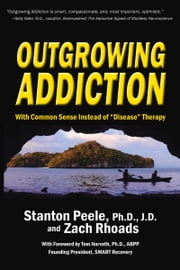 "Outgrowing Addiction - With Common Sense Instead of ""Disease"" Therapy eBook by Stanton Peele, Zach Rhoads"